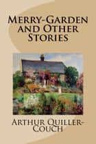 Merry-Garden and Other Stories ebook by Arthur Quiller-Couch