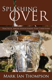 Splashing Over: Practical Anger Management for Christians ebook by Mark Ian Thompson