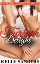 Turkish Delight: Lesbian First Time Erotica ebook by Kelly Sanders