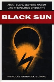 Black Sun - Aryan Cults, Esoteric Nazism, and the Politics of Identity ebook by Nicholas Goodrick-Clarke