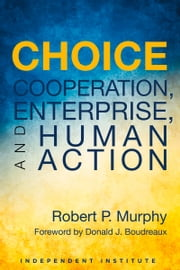 Choice - Cooperation, Enterprise, and Human Action ebook by Robert Murphy,Donald J. Boudreaux
