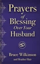 Prayers of Blessing over Your Husband ebook by Heather Hair, Bruce Wilkinson