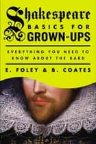 Shakespeare Basics for Grown-Ups - Everything You Need to Know About the Bard ebook by E. Foley, B. Coates