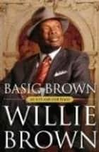 Basic Brown - My Life and Our Times ebook by Willie L. Brown Jr.