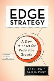 Edge Strategy - A New Mindset for Profitable Growth ebook by Alan Lewis, Dan McKone