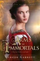 In the Arms of Immortals ebook by Ginger Garrett
