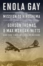 Enola Gay - Mission to Hiroshima ebook by Gordon Thomas, Max Morgan-Witts