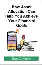 How Asset Allocation Can Help You Achieve Your Financial Goals ebook by Dale Maley