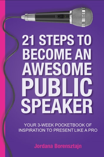 21 Steps to Become an Awesome Public Speaker - Your 3-Week Pocketbook for Inspiration to Present Like a Pro ebook by Jordana Borensztajn