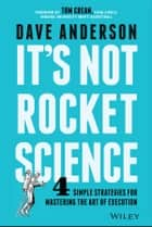 It's Not Rocket Science - 4 Simple Strategies for Mastering the Art of Execution ebook by Dave Anderson