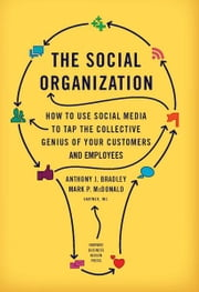 The Social Organization - How to Use Social Media to Tap the Collective Genius of Your Customers and Employees ebook by Anthony J. Bradley,Mark P. McDonald
