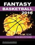 Fantasy Basketball 2016: A Guide for Beginners ebook by Scott Casterson