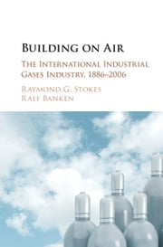 Building on Air - The International Industrial Gases Industry, 1886–2006 ebook by Raymond G. Stokes,Ralf Banken