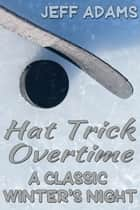 Hat Trick Overtime: A Classic Winter's Night ebook by Jeff Adams