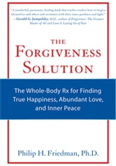 The Forgiveness Solution - The Whole-Body Rx for Finding True Happiness, Abundant Love, and Inner Peace ebook by Philip H. Friedman Ph.D.