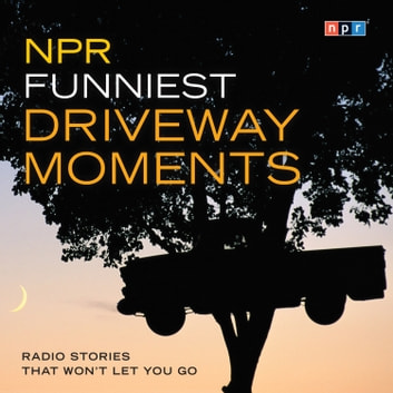 NPR Funniest Driveway Moments - Radio Stories That Won't Let You Go audiobook by NPR