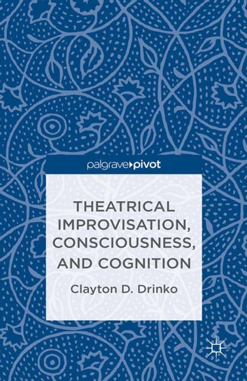 Theatrical Improvisation, Consciousness, and Cognition ebook by C. Drinko