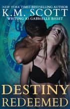 Destiny Redeemed (Destined Ones #2) ebook by K.M. Scott, Gabrielle Bisset
