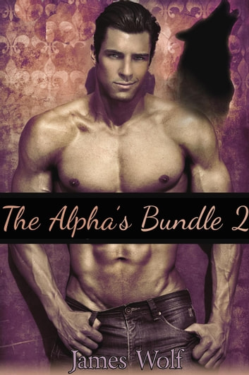 The Alpha's Bundle 2 (Gay Mpreg Shifter Romance Erotica) - The Alpha's, #9 ebook by James Wolf
