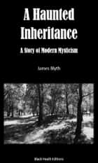 A Haunted Inheritance - A Story of Modern Mysticism ebook by James Blyth