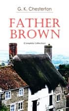 Father Brown (Complete Collection) - 53 Murder Mysteries: The Scandal of Father Brown, The Donnington Affair & The Mask of Midas… ebook by G. K. Chesterton
