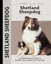 Shetland Sheepdog - A Comprehensive Guide to Owning and Caring for Your Dog ebook by Charlotte Schwartz