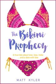 The Bikini Prophecy: A True Tale About Love, Loss, India and a Date With Fate - Part, #1 ebook by Matt Kyler
