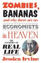Zombies, Bananas and Why There Are No Economists in Heaven ebook by Jessica Irvine