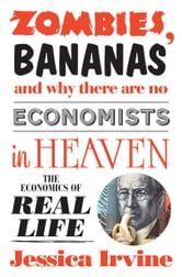 Zombies, Bananas and Why There Are No Economists in Heaven - The economics of real life ebook by Jessica Irvine