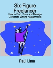 Six-Figure Freelancer - How to Find, Price and Manage Corporate Writing Assignments ebook by Paul Lima