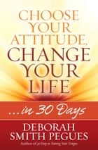 Choose Your Attitude, Change Your Life - ...in 30 Days ebook by Deborah Smith Pegues