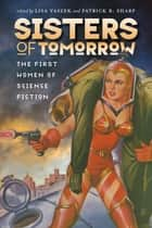 Sisters of Tomorrow - The First Women of Science Fiction ebook by Lisa Yaszek, Patrick B. Sharp