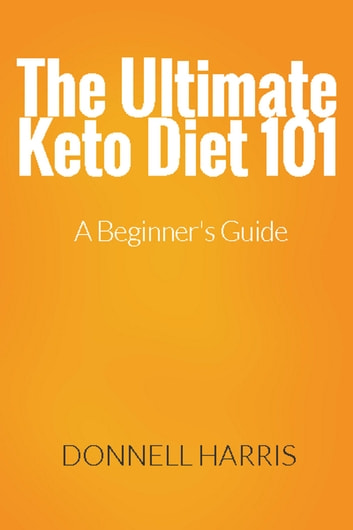 The Ultimate Keto Diet 101: A Beginner's Guide ebook by Donnell Harris