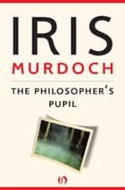 The Philosopher's Pupil ebook by Iris Murdoch