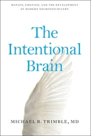 The Intentional Brain - Motion, Emotion, and the Development of Modern Neuropsychiatry ebook by Michael R. Trimble