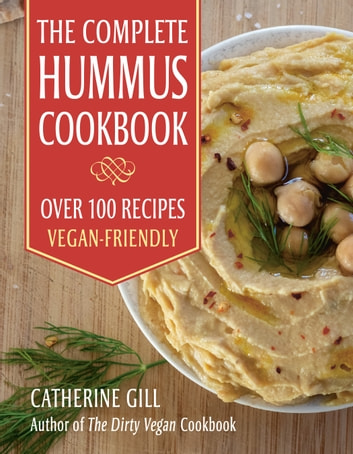 The Complete Hummus Cookbook - Over 100 Recipes - Vegan-Friendly ebook by Catherine Gill
