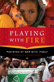 Playing with Fire - Pakistan at War with Itself ebook by Pamela Constable