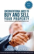 Unconventional Ways to Buy and Sell Your Property - The Book On Building Your Wealth One Equitable Property At a Time ebook by Sovanna Chuon