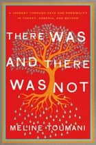 There Was and There Was Not - A Journey Through Hate and Possibility in Turkey, Armenia, and Beyond ebook by Meline Toumani