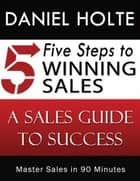 Five Steps to Winning Sales ebook by Daniel Holte,Darla Swanson