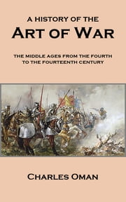 A History of the Art of War - The Middle Ages from the Fourth to the Fourteenth Century ebook by Charles Oman
