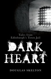 Dark Heart - Tales from Edinburgh's Town Jail ebook by Douglas Skelton