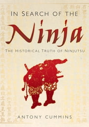 In Search of the Ninja - The Historical Truth of Ninjutsu ebook by Antony Cummins