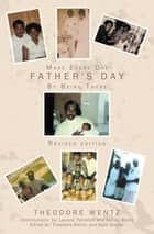 Make Every Day Father's Day - By Being There ebook by Theodore Wentz