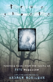 True Ghosts: Haunting Tales From the Vaults of FATE Magazine - Haunting Tales From the Vaults of FATE Magazine ebook by Andrew Honigman