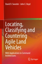 Locating, Classifying and Countering Agile Land Vehicles - With Applications to Command Architectures ebook by John E. Boyd,Dave Sworder