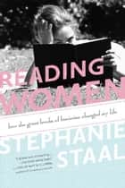 Reading Women - How the Great Books of Feminism Changed My Life ebook by Stephanie Staal