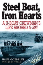 Steel Boat, Iron Hearts - The Wartime Saga of Hans Goebeler and U-505 ebook by Goebeler, Hans