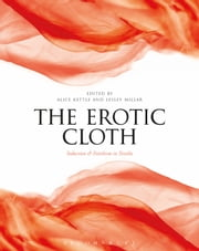 The Erotic Cloth - Seduction and Fetishism in Textiles ebook by Alice Kettle, Lesley Millar