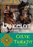 Lancelot: The Truth behind the Legend - Celtic Twilight eBook by Oliver Hayes